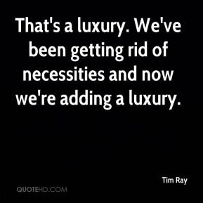 Tim Ray  - That's a luxury. We've been getting rid of necessities and now we're adding a luxury.