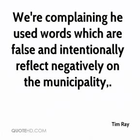 Tim Ray  - We're complaining he used words which are false and intentionally reflect negatively on the municipality.