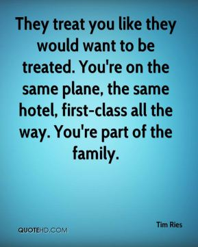 Tim Ries  - They treat you like they would want to be treated. You're on the same plane, the same hotel, first-class all the way. You're part of the family.