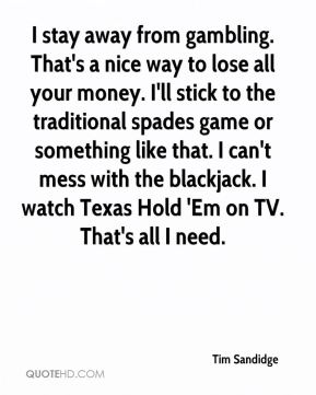 Tim Sandidge  - I stay away from gambling. That's a nice way to lose all your money. I'll stick to the traditional spades game or something like that. I can't mess with the blackjack. I watch Texas Hold 'Em on TV. That's all I need.