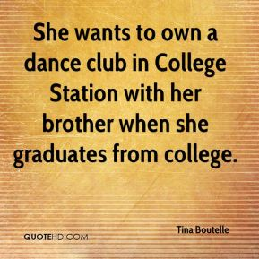 Tina Boutelle  - She wants to own a dance club in College Station with her brother when she graduates from college.