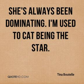 Tina Boutelle  - She's always been dominating. I'm used to Cat being the star.