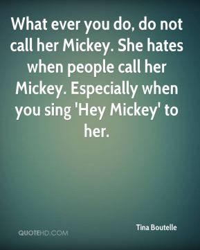 Tina Boutelle  - What ever you do, do not call her Mickey. She hates when people call her Mickey. Especially when you sing 'Hey Mickey' to her.