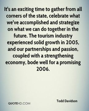 It's an exciting time to gather from all corners of the state, celebrate what we've accomplished and strategize on what we can do together in the future. The tourism industry experienced solid growth in 2005, and our partnerships and passion, coupled with a strengthening economy, bode well for a promising 2006.