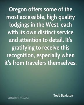 Todd Davidson  - Oregon offers some of the most accessible, high quality lodgings in the West, each with its own distinct service and attention to detail. It's gratifying to receive this recognition, especially when it's from travelers themselves.