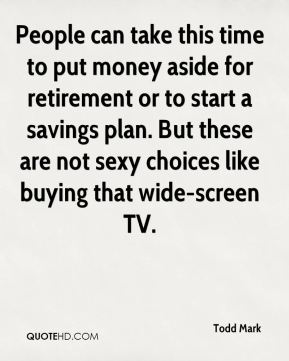 Todd Mark  - People can take this time to put money aside for retirement or to start a savings plan. But these are not sexy choices like buying that wide-screen TV.