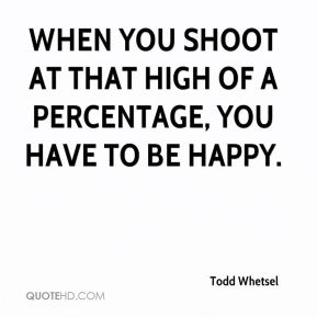Todd Whetsel  - When you shoot at that high of a percentage, you have to be happy.