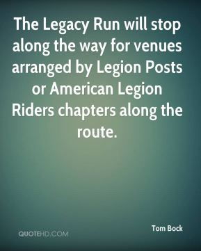 Tom Bock  - The Legacy Run will stop along the way for venues arranged by Legion Posts or American Legion Riders chapters along the route.