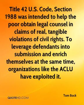 Tom Bock  - Title 42 U.S. Code, Section 1988 was intended to help the poor obtain legal counsel in claims of real, tangible violations of civil rights. To leverage defendants into submission and enrich themselves at the same time, organizations like the ACLU have exploited it.