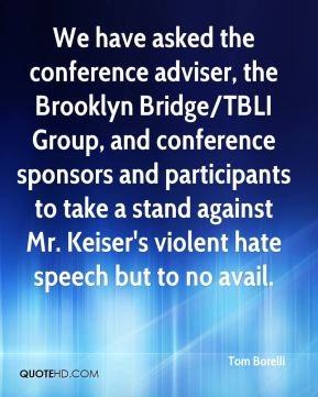 We have asked the conference adviser, the Brooklyn Bridge/TBLI Group, and conference sponsors and participants to take a stand against Mr. Keiser's violent hate speech but to no avail.