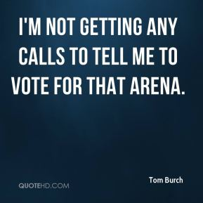 Tom Burch  - I'm not getting any calls to tell me to vote for that arena.