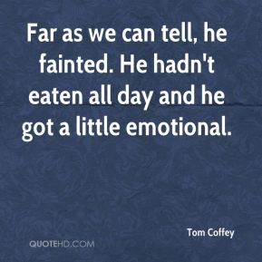 Tom Coffey  - Far as we can tell, he fainted. He hadn't eaten all day and he got a little emotional.