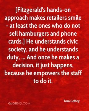 Tom Coffey  - [Fitzgerald's hands-on approach makes retailers smile - at least the ones who do not sell hamburgers and phone cards.] He understands civic society, and he understands duty, ... And once he makes a decision, it just happens, because he empowers the staff to do it.