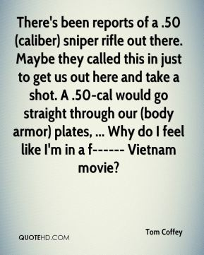 Tom Coffey  - There's been reports of a .50 (caliber) sniper rifle out there. Maybe they called this in just to get us out here and take a shot. A .50-cal would go straight through our (body armor) plates, ... Why do I feel like I'm in a f------ Vietnam movie?