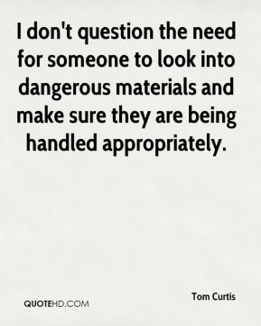 Tom Curtis  - I don't question the need for someone to look into dangerous materials and make sure they are being handled appropriately.