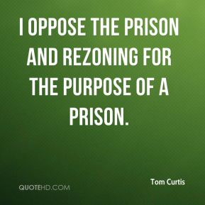 Tom Curtis  - I oppose the prison and rezoning for the purpose of a prison.