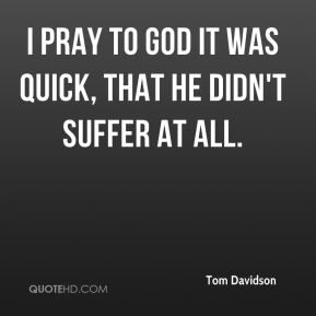 Tom Davidson  - I pray to God it was quick, that he didn't suffer at all.