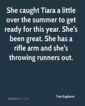 Tom Eagleson  - She caught Tiara a little over the summer to get ready for this year. She's been great. She has a rifle arm and she's throwing runners out.