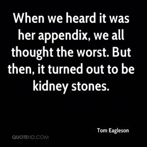 Tom Eagleson  - When we heard it was her appendix, we all thought the worst. But then, it turned out to be kidney stones.