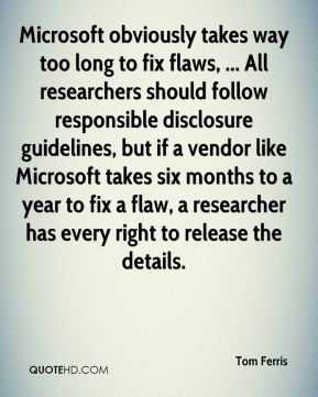 Tom Ferris  - Microsoft obviously takes way too long to fix flaws, ... All researchers should follow responsible disclosure guidelines, but if a vendor like Microsoft takes six months to a year to fix a flaw, a researcher has every right to release the details.