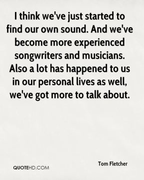 Tom Fletcher  - I think we've just started to find our own sound. And we've become more experienced songwriters and musicians. Also a lot has happened to us in our personal lives as well, we've got more to talk about.