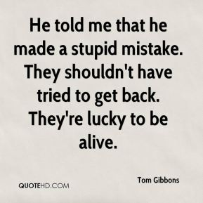 Tom Gibbons  - He told me that he made a stupid mistake. They shouldn't have tried to get back. They're lucky to be alive.