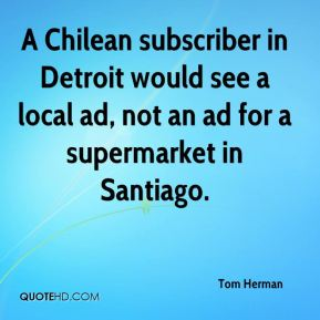 Tom Herman  - A Chilean subscriber in Detroit would see a local ad, not an ad for a supermarket in Santiago.