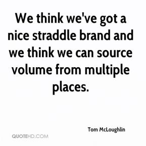 Tom McLoughlin  - We think we've got a nice straddle brand and we think we can source volume from multiple places.