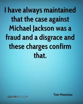 Tom Mesereau  - I have always maintained that the case against Michael Jackson was a fraud and a disgrace and these charges confirm that.