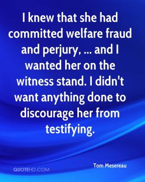 Tom Mesereau  - I knew that she had committed welfare fraud and perjury, ... and I wanted her on the witness stand. I didn't want anything done to discourage her from testifying.