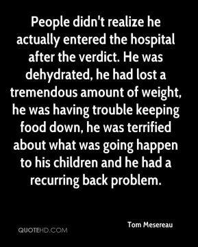 People didn't realize he actually entered the hospital after the verdict. He was dehydrated, he had lost a tremendous amount of weight, he was having trouble keeping food down, he was terrified about what was going happen to his children and he had a recurring back problem.