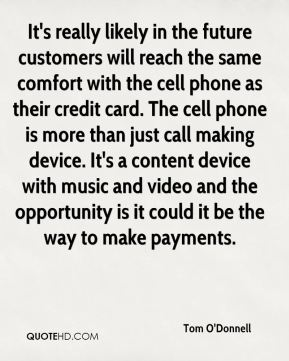 It's really likely in the future customers will reach the same comfort with the cell phone as their credit card. The cell phone is more than just call making device. It's a content device with music and video and the opportunity is it could it be the way to make payments.