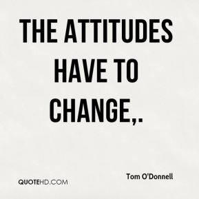 The attitudes have to change.
