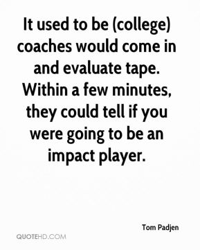 Tom Padjen  - It used to be (college) coaches would come in and evaluate tape. Within a few minutes, they could tell if you were going to be an impact player.