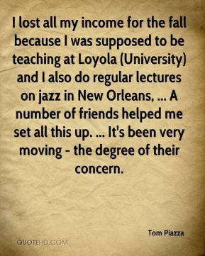 Tom Piazza  - I lost all my income for the fall because I was supposed to be teaching at Loyola (University) and I also do regular lectures on jazz in New Orleans, ... A number of friends helped me set all this up. ... It's been very moving - the degree of their concern.