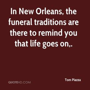 Tom Piazza  - In New Orleans, the funeral traditions are there to remind you that life goes on.
