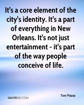 Tom Piazza  - It's a core element of the city's identity. It's a part of everything in New Orleans. It's not just entertainment - it's part of the way people conceive of life.