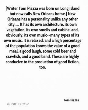 Tom Piazza  - [Writer Tom Piazza was born on Long Island but now calls New Orleans home.] New Orleans has a personality unlike any other city, ... It has its own architecture, its own vegetation, its own smells and cuisine, and, obviously, its own music--many types of its own music. It is relaxed, and a high percentage of the population knows the value of a good meal, a good laugh, some cold beer and crawfish, and a good band. These are highly conducive to the production of good fiction, too.