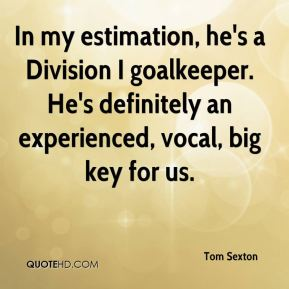 In my estimation, he's a Division I goalkeeper. He's definitely an experienced, vocal, big key for us.