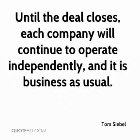 Tom Siebel  - Until the deal closes, each company will continue to operate independently, and it is business as usual.