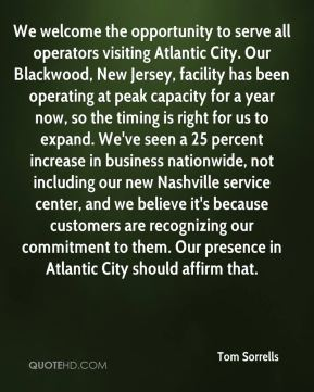 We welcome the opportunity to serve all operators visiting Atlantic City. Our Blackwood, New Jersey, facility has been operating at peak capacity for a year now, so the timing is right for us to expand. We've seen a 25 percent increase in business nationwide, not including our new Nashville service center, and we believe it's because customers are recognizing our commitment to them. Our presence in Atlantic City should affirm that.