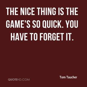 Tom Taucher  - The nice thing is the game's so quick. You have to forget it.