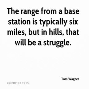Tom Wagner  - The range from a base station is typically six miles, but in hills, that will be a struggle.