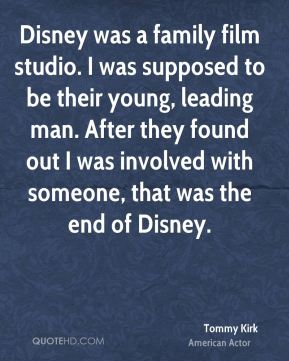 Tommy Kirk - Disney was a family film studio. I was supposed to be their young, leading man. After they found out I was involved with someone, that was the end of Disney.