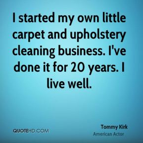 Tommy Kirk - I started my own little carpet and upholstery cleaning business. I've done it for 20 years. I live well.