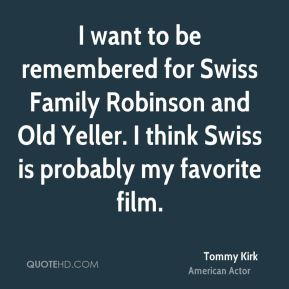 Tommy Kirk - I want to be remembered for Swiss Family Robinson and Old Yeller. I think Swiss is probably my favorite film.