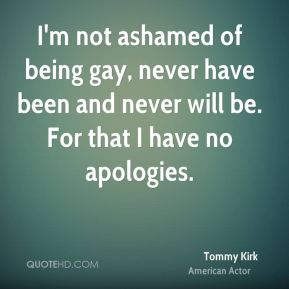 Tommy Kirk - I'm not ashamed of being gay, never have been and never will be. For that I have no apologies.