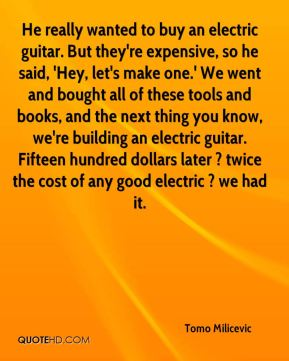 Tomo Milicevic  - He really wanted to buy an electric guitar. But they're expensive, so he said, 'Hey, let's make one.' We went and bought all of these tools and books, and the next thing you know, we're building an electric guitar. Fifteen hundred dollars later ? twice the cost of any good electric ? we had it.