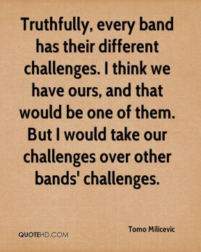 Tomo Milicevic  - Truthfully, every band has their different challenges. I think we have ours, and that would be one of them. But I would take our challenges over other bands' challenges.