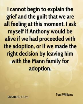 Toni Williams  - I cannot begin to explain the grief and the guilt that we are all feeling at this moment. I ask myself if Anthony would be alive if we had proceeded with the adoption, or if we made the right decision by leaving him with the Mann family for adoption.